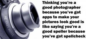 Thinking you're a good photographer because you've got apps to make your pictures look good is like saying you're a good speller because you've got spellcheck